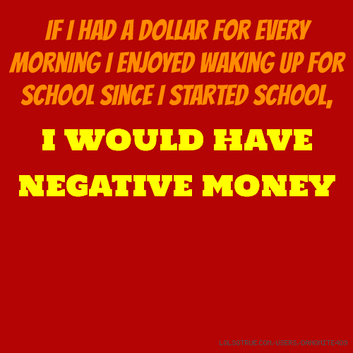 If I had a dollar for every morning I enjoyed waking up for school since I started school, I WOULD HAVE NEGATIVE MONEY