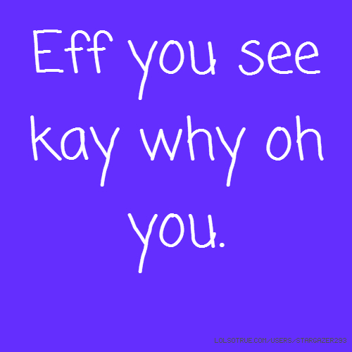 Eff you see kay why oh you.