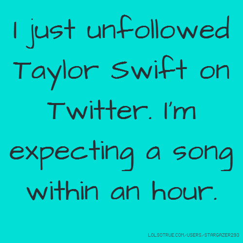 I just unfollowed Taylor Swift on Twitter. I'm expecting a song within an hour.