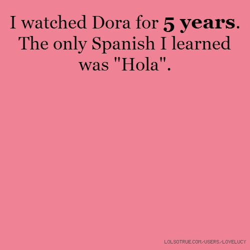 "I watched Dora for 5 years. The only Spanish I learned was ""Hola""."