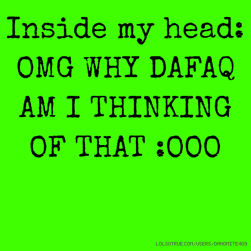 Inside my head: OMG WHY DAFAQ AM I THINKING OF THAT :OOO