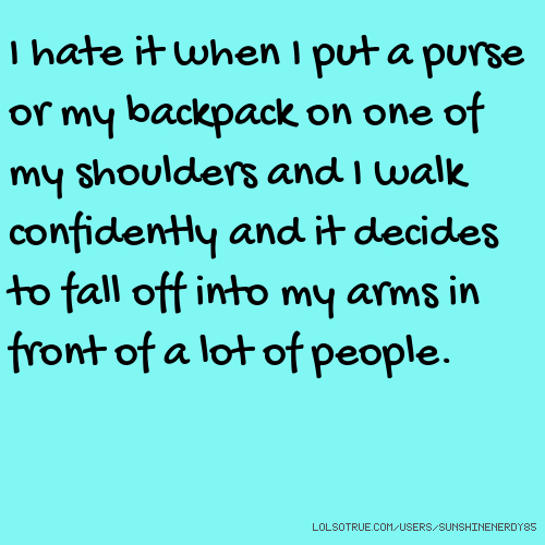 I hate it when I put a purse or my backpack on one of my shoulders and I walk confidently and it decides to fall off into my arms in front of a lot of people.