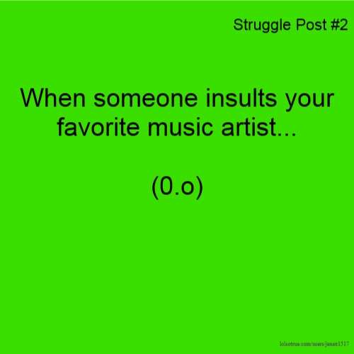 Struggle Post #2 When someone insults your favorite music artist... (0.o)