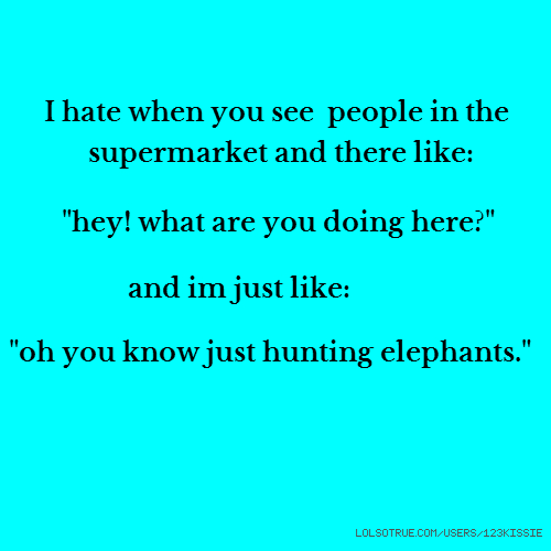 "I hate when you see people in the supermarket and there like: ""hey! what are you doing here?"" and im just like: ""oh you know just hunting elephants."""