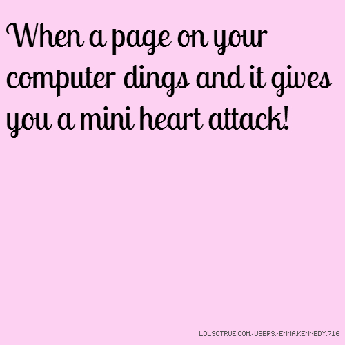When a page on your computer dings and it gives you a mini heart attack!