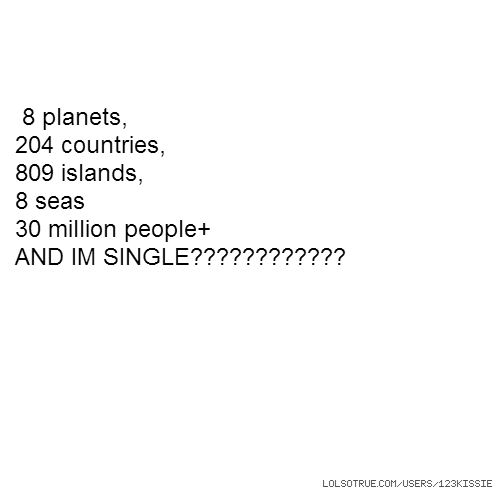 8 planets, 204 countries, 809 islands, 8 seas 30 million people+ AND IM SINGLE????????????