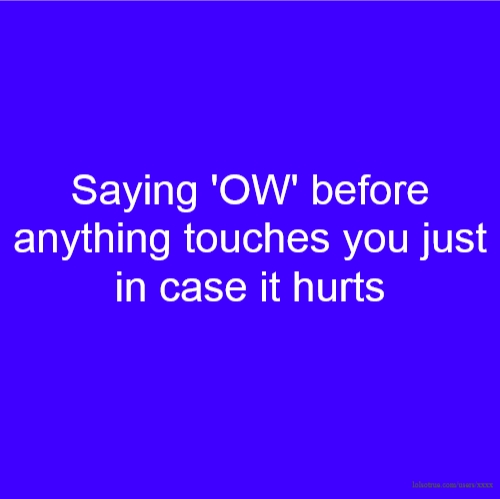 Saying 'OW' before anything touches you just in case it hurts