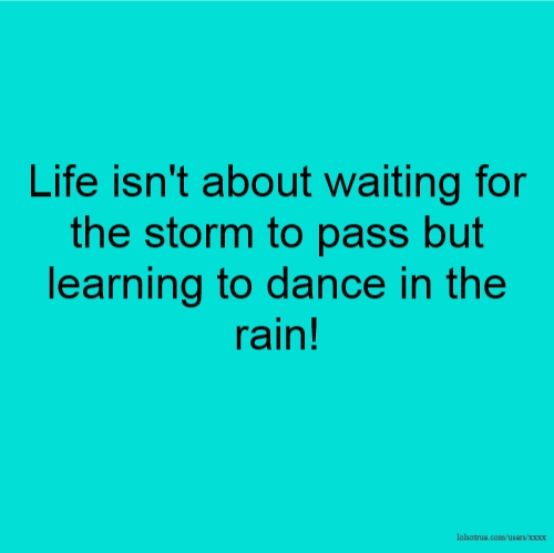 Life isn't about waiting for the storm to pass but learning to dance in the rain!