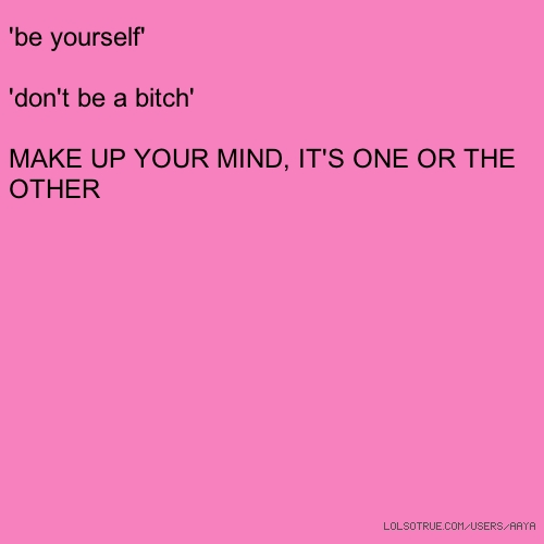 'be yourself' 'don't be a bitch' MAKE UP YOUR MIND, IT'S ONE OR THE OTHER