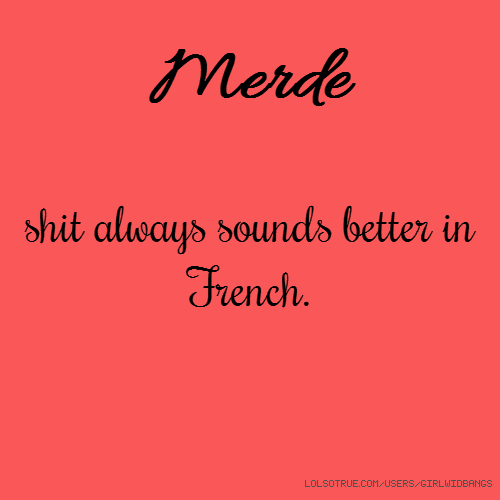 Merde shit always sounds better in French.