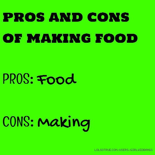 pros and cons of making food PROS: Food CONS: Making