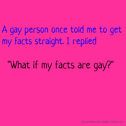 "A gay person once told me to get my facts straight. I replied ""What if my facts are gay?"""