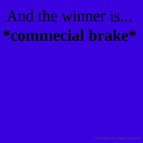 And the winner is... *commecial brake*