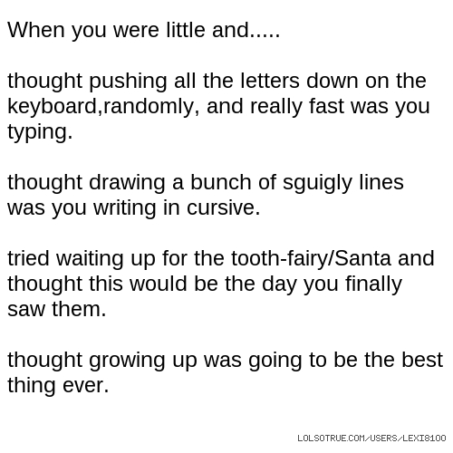 When you were little and..... thought pushing all the letters down on the keyboard,randomly, and really fast was you typing. thought drawing a bunch of sguigly lines was you writing in cursive. tried waiting up for the tooth-fairy/Santa and thought this would be the day you finally saw them. thought growing up was going to be the best thing ever.