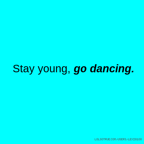 Stay young, go dancing.