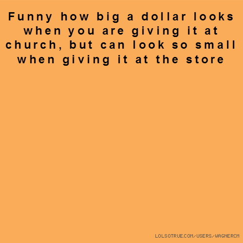 Funny how big a dollar looks when you are giving it at church, but can look so small when giving it at the store