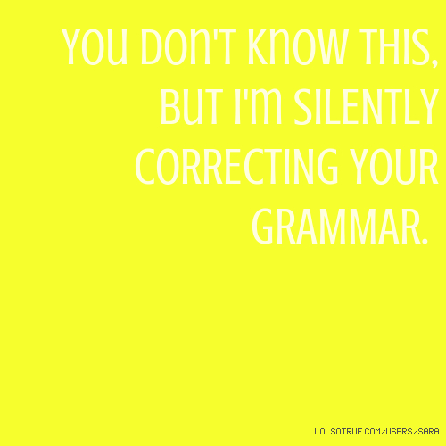 You don't know this, but i'm SILENTLY CORRECTING YOUR GRAMMAR.