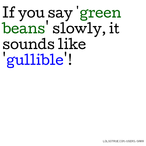 If you say 'green beans' slowly, it sounds like 'gullible'!