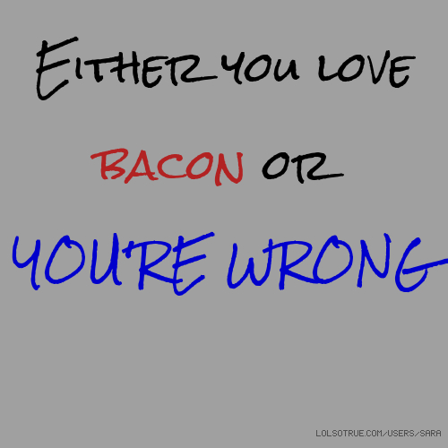 Either you love bacon or YOU'RE WRONG