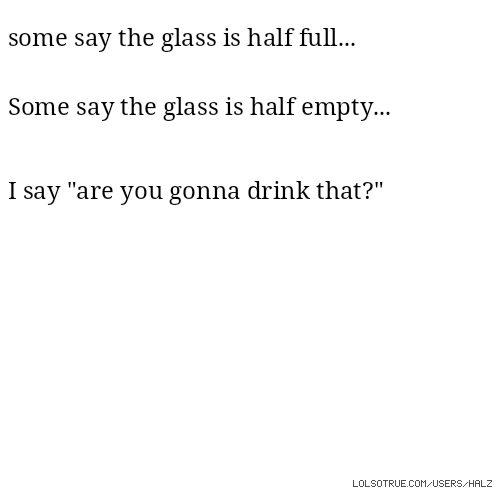 "some say the glass is half full... Some say the glass is half empty... I say ""are you gonna drink that?"""