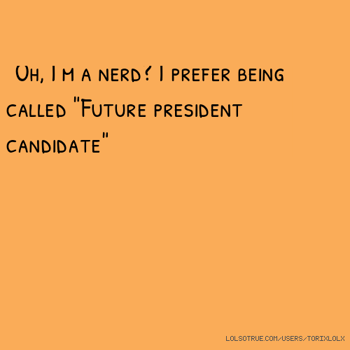 "Oh, I'm a nerd? I prefer being called ""Future president candidate"""