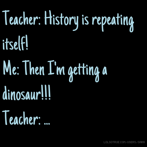 Teacher: History is repeating itself! Me: Then I'm getting a dinosaur!!! Teacher: ...