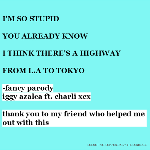 I'M SO STUPID YOU ALREADY KNOW I THINK THERE'S A HIGHWAY FROM L.A TO TOKYO -fancy parody iggy azalea ft. charli xcx thank you to my friend who helped me out with this
