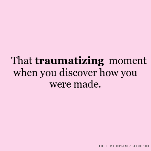 That traumatizing moment when you discover how you were made.
