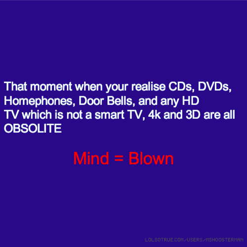 That moment when your realise CDs, DVDs, Homephones, Door Bells, and any HD TV which is not a smart TV, 4k and 3D are all OBSOLITE Mind = Blown