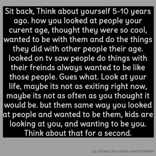 Sit back, Think about yourself 5-10 years ago. how you looked at people your curent age, thought they were so cool, wanted to be with them and do the things they did with other people their age. looked on tv saw people do things with their freinds always wanted to be like those people. Gues what. Look at your life, maybe its not as exiting right now, maybe its not as often as you thought it would be. but them same way you looked at people and wanted to be them, kids are looking at you, and wanting to be you. Think about that for a second.