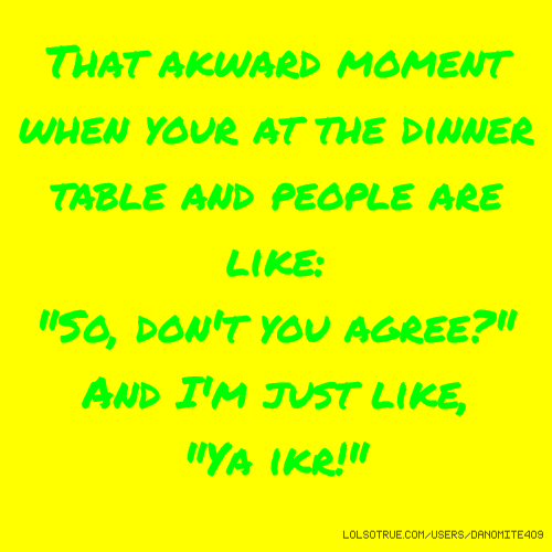"That akward moment when your at the dinner table and people are like: ""So, don't you agree?"" And I'm just like, ""Ya ikr!"""
