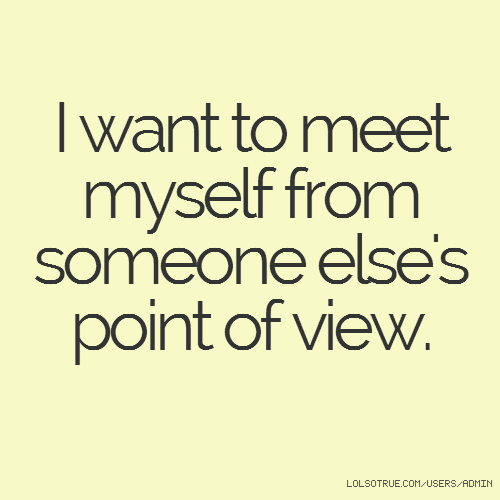 I want to meet myself from someone else's point of view.