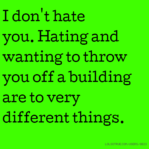 I don't hate you. Hating and wanting to throw you off a building are to very different things.