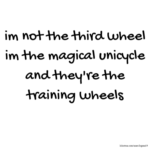im not the third wheel im the magical unicycle and they're the training wheels