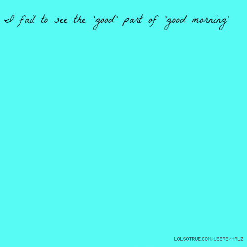 I fail to see the 'good' part of 'good morning'