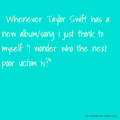 "Whenever Taylor Swift has a new album/song i just think to myself ""I wonder who the next poor victom is?"""