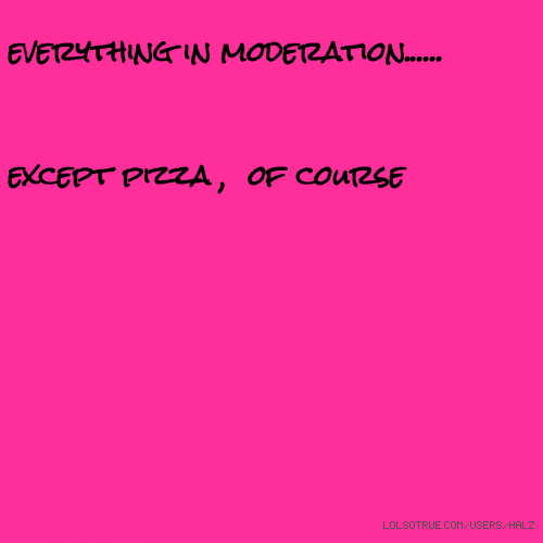 everything in moderation...... except pizza , of course😊