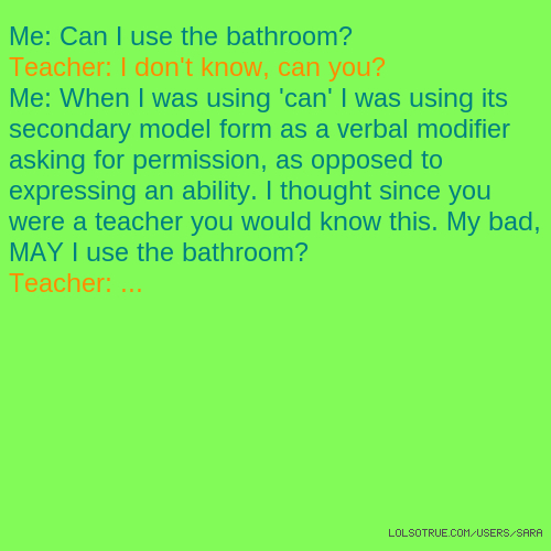 Me: Can I use the bathroom? Teacher: I don't know, can you? Me: When I was using 'can' I was using its secondary model form as a verbal modifier asking for permission, as opposed to expressing an ability. I thought since you were a teacher you would know this. My bad, MAY I use the bathroom? Teacher: ...