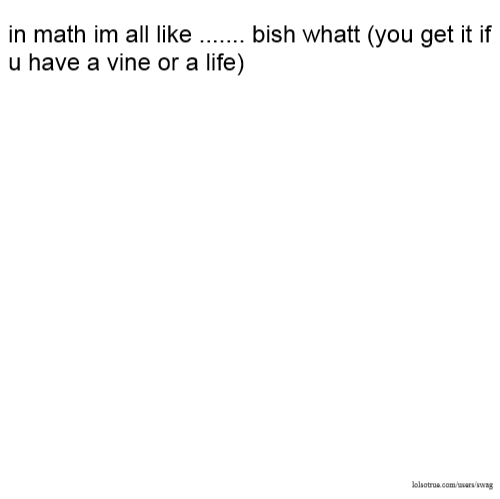 in math im all like ....... bish whatt (you get it if u have a vine or a life)