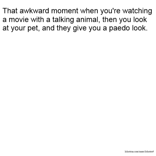 That awkward moment when you're watching a movie with a talking animal, then you look at your pet, and they give you a paedo look.