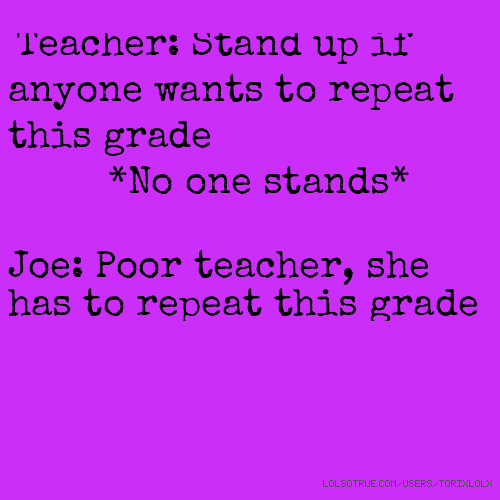 Teacher: Stand up if anyone wants to repeat this grade *No one stands* Joe: Poor teacher, she has to repeat this grade