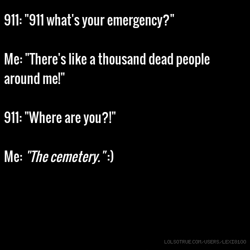 "911: ""911 what's your emergency?"" Me: ""There's like a thousand dead people around me!"" 911: ""Where are you?!"" Me: ""The cemetery."" :)"