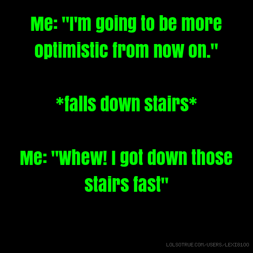 "Me: ""I'm going to be more optimistic from now on."" *falls down stairs* Me: ""Whew! I got down those stairs fast"""