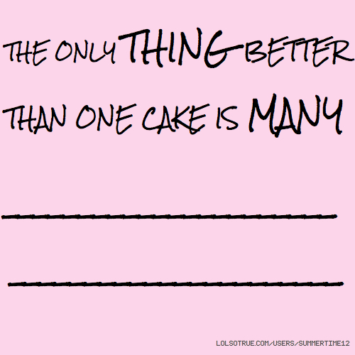 THE ONLY THING BETTER THAN ONE CAKE IS MANY ______________________ ______________________