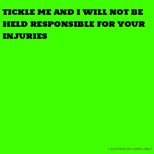 TICKLE ME AND I WILL NOT BE HELD RESPONSIBLE FOR YOUR INJURIES