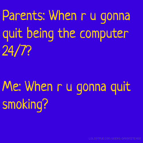 Parents: When r u gonna quit being the computer 24/7? Me: When r u gonna quit smoking?
