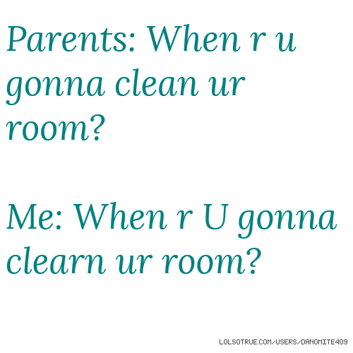 Parents: When r u gonna clean ur room? Me: When r U gonna clearn ur room?