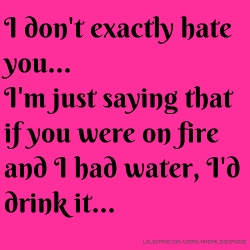 I don't exactly hate you... I'm just saying that if you were on fire and I had water, I'd drink it...