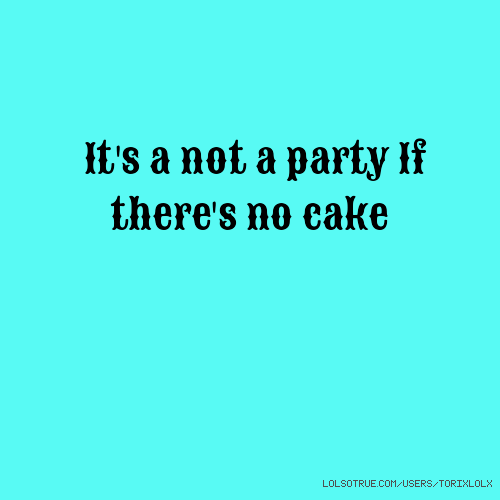 It's a not a party If there's no cake