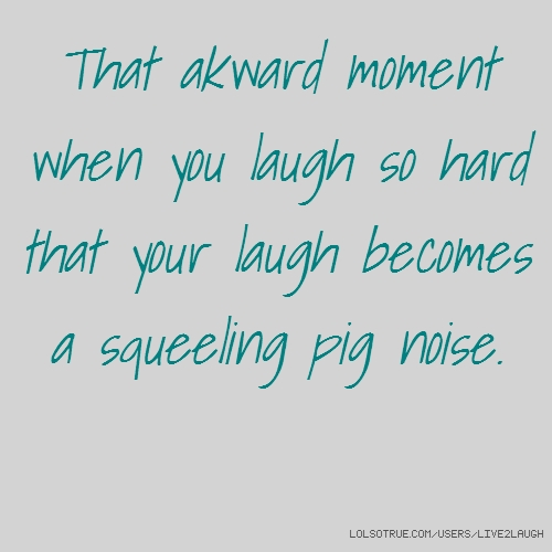 That akward moment when you laugh so hard that your laugh becomes a squeeling pig noise.